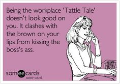 Being the workplace 'Tattle Tale' doesn't look good on you. It clashes with the brown on your lips from kissing the boss's ass.