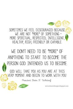 Sometimes we feel discouraged because we are not more of something more spiritual respected intelligent healthy rich friendly or capable We dont need to be more of anythi. Spiritual Thoughts, Spiritual Quotes, Lds Spiritual Thought, Uplifting Quotes, Inspirational Quotes, Quotes Positive, Motivational, Empowering Quotes, Gospel Quotes