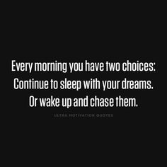 ultramotivationquotes:  Every morning you have two choices: Continue to sleep with your dreams. Or wake up and chase them.