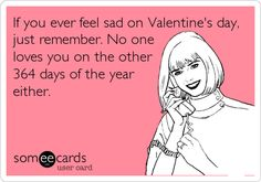 If you ever feel sad on Valentine's day, just remember. No one loves you on the other 364 days of the year either.