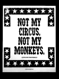 Not My Circus, Not My Monkeys. ~Polish Proverb