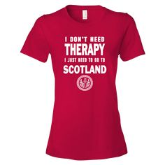 You Don't Need Therapy, You Just Need to Go to Scotland!! in eight (8) colors. **Recommended to order up 1 size as shirt runs small** ALSO AVAILABLE IN UNISEX SIZES - 11 Colors!! CLICK HERE 4.5 oz., 1