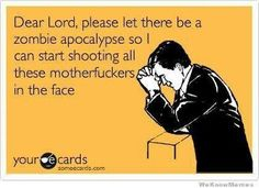 """Dear Lord, please let there be a zombie apocalypse so I can start shooting all these motherfuckers in the face."""