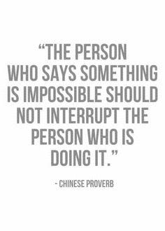 """The person who says something is impossible should not interrupt the person who is doing it."" - Chinese proverb"