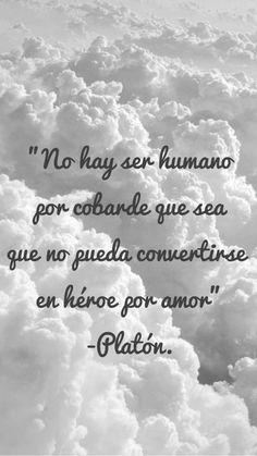 No hay ser humano por cobarde que sea, que no pueda convertirse en héroe, por amor... Platon