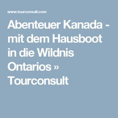 Abenteuer Kanada - mit dem Hausboot in die Wildnis Ontarios » Tourconsult Ontario, Boarding Pass, Boating Holidays, Into The Wild, Canada, Adventure, Travel, House