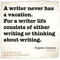 A writer never has a vacation. For a writer life consists of either writing or thinking about writing.