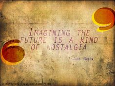 Imagining the future is a kind of nostalgia  -John Green. Looking for alaska