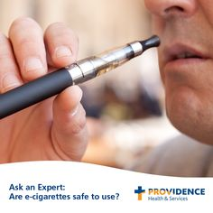 "Q: ""Are electronic cigarettes safe to use? What about other smoking alternatives, like herbal cigarettes and hookahs?"" Answer by Meera Jain, M.D., internal medicine physician, Providence Medical Group-Northeast, and medical director, Providence Tobacco Cessation and Prevention Program"