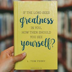 """If the Lord sees greatness in you, how then should you see yourself?"" —L. Tom Perry"
