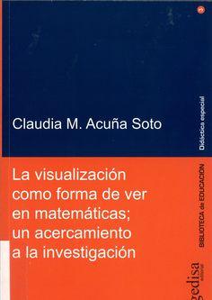 La visualización como forma de ver en matemáticas : un acercamiento a la investigación / Claudia M. Acuña Soto