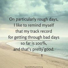 On particularly rough days, I like to remind myself that my track record for getting through bad days so far is and that's pretty good. Rough Day Quotes, Bad Day Quotes, Quote Of The Day, Uplifting Quotes, Meaningful Quotes, Inspirational Quotes, Motivational, True Quotes, Positive Thoughts