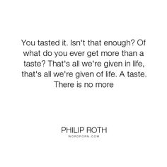 "Philip Roth - ""You tasted it. Isn't that enough? Of what do you ever get more than a taste? That's..."". life"
