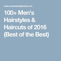 100+ Men's Hairstyles & Haircuts of 2016 (Best of the Best)