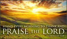 Stand every morning to thank and praise the Lord. 1 Chronicles 23:30