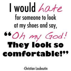 """I would for someone to look at my shoes and say """"Oh my God! They look so comfortable!"""" ~ Christian Louboutin #shoeaholic #quote"""