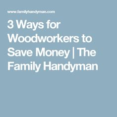 3 Ways for Woodworkers to Save Money | The Family Handyman