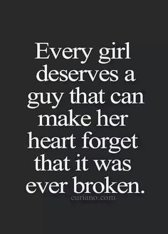 Every Girl Deserves a Guy Who is Going to Help Her Forget Her Heart Was Ever Broken.