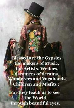Blessed are the Gypsies, the makers of Music, the Artists, Writers, dreamers of dreams, Wanderers and Vagabonds, Children and Misfits:  For they teach us to see the World through beautiful eyes.