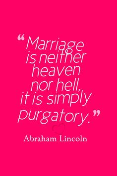 Marriage is neither heaven nor hell, it is simply purgatory. Abraham Lincoln