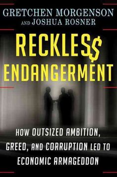 Reckless endangerment : how outsized ambition, greed, and corruption led to economic armageddon / Gretchen Morgenson and Joshua Rosner