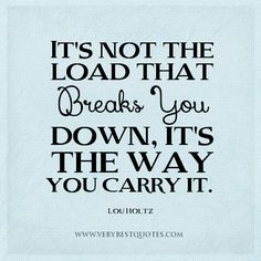 stress quotes, the way quotes, It's not the load that breaks you down, it's the way you carry it.