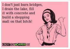 i don't just burn bridges....