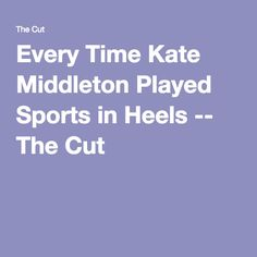Every Time Kate Middleton Played Sports in Heels -- The Cut