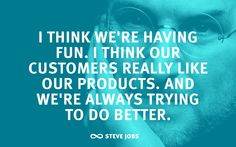 """""""I think we're having fun. I think our customers really like our products. And we're always trying to do better.""""—Steve Jobs"""