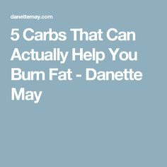 5 Carbs That Can Actually Help You Burn Fat - Danette May