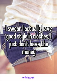 I swear I actually have good style in clothes, I just don't have the money