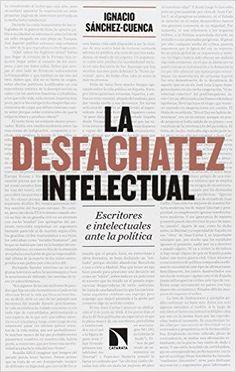 Descargar La Desfachatez Intelectual de Ignacio Sánchez-Cuenca Rodríguez Kindle, PDF, ePub, La Desfachatez Intelectual PDF