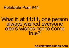 hmm... I always used to wish at 11:11, NOW I know why they didn't come true ;)