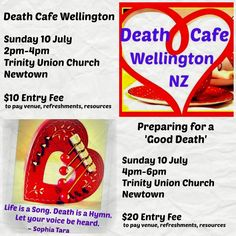 DEATH CAFE WELLINGTON: Sunday 10 July 2pm-6pm, Trinity Union Church, Newtown PREPARING FOR A 'GOOD DEATH'  Sunday 10 July 4pm-6pm, Trinity Union Church Newtown Come to one or both - there's room at the table for everyone.  Click this link for Death Cafe details http://sophiatara.com/event/death-cafe-wellington-taking-death-out-of-the-closet-fear-out-of-death/  Click this link For 'Good Death' details  http://sophiatara.com/event/death-cafe-preparing-for-a-good-death/