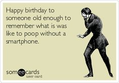 Happy birthday to someone old enough to remember what is was like to poop without a smartphone.