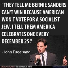 """""""They tell me Bernie Sanders can't win because Americans won't vote for a Socialist Jew. I tell them America celebrates one every December 25."""" -John Fugelsang #BernieSanders #FeelTheBern #JohnFugelsang"""