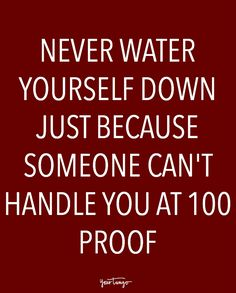 never water yourself down just because someone can't handle you at 100 proof...should actually be 200 proof