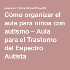 Cómo organizar el aula para niños con autismo – Aula para el Trastorno del Espectro Autista
