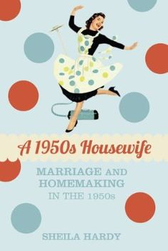 A 1950s Housewife: Marriage and Homemaking in the 1950s