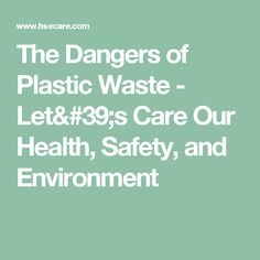 The Dangers of Plastic Waste - Let's Care Our Health, Safety, and Environment