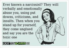 Ever known a narcissist? They will verbally & emotionally abuse you, using put downs, criticisms & insults. Then when you stand up for yourself, they come unglued & say you are the toxic one.