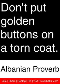 Don't put golden buttons on a torn coat. - Albanian Proverb #proverbs #quotes