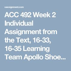 ACC 492 Week 2  Individual Assignment from the Text, 16-33, 16-35 Learning Team Apollo Shoe Case Assignment Learning Team Payroll Schedule Discussion Questions 1, 2 and 3