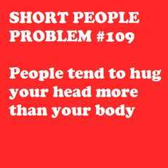 Short People Problem #109: People tend to hug your head more than your body. Or use me as an arm rest...
