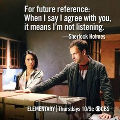 """""""For future reference: When I saw I agree with you, it means I'm not listening."""" Elementary tv. Fun new Sherlock Holmes"""