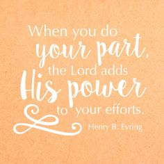 "President Henry B. Eyring: ""When you do your part, the Lord adds His power to your efforts."" #ldsconf #lds #quotes"