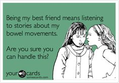 Being my best friend means listening to stories about my bowl movements. Are you sure you can handle this?  you can't handle the truth!!!!!! lol..Terese this is all you babe!!!