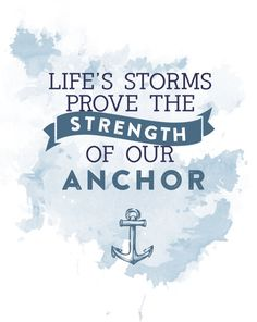 "Free Printable Quote - ""Life's Storms Prove the Strength of our Anchor""...Jesus is my anchor"