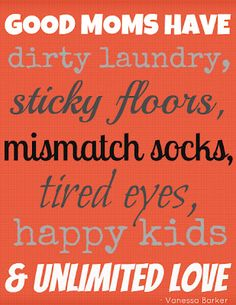 So true about my house. At least the dirty laundry mismatched socks and tired eyes