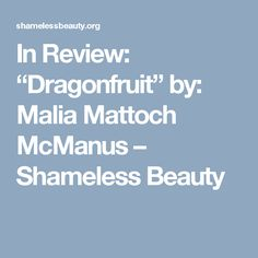 """In Review: """"Dragonfruit"""" by: Malia Mattoch McManus – Shameless Beauty"""